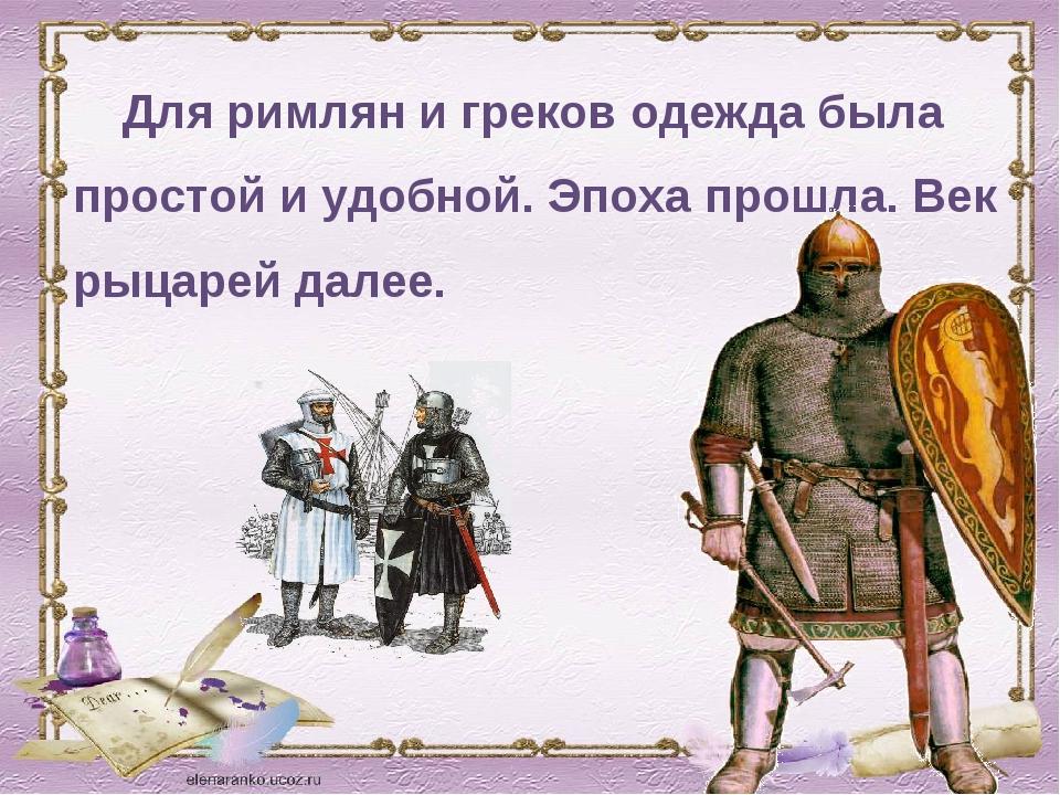 Для римлян и греков одежда была простой и удобной. Эпоха прошла. Век рыцарей...