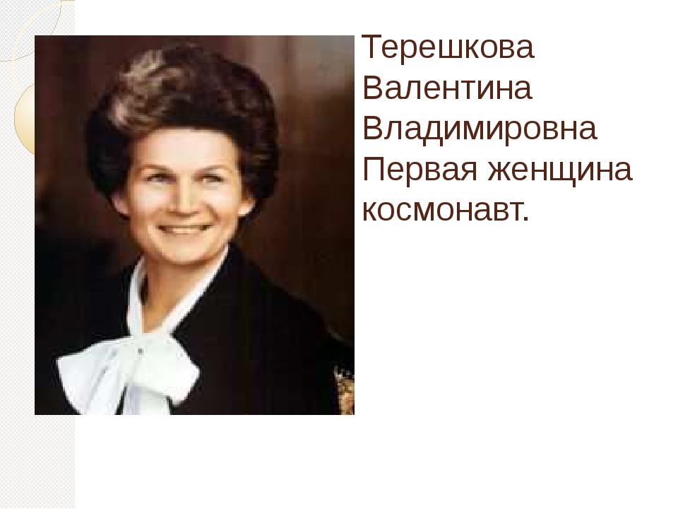 Терешкова Валентина Владимировна Первая женщина космонавт.