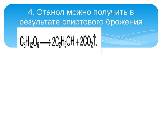 4. Этанол можно получить в результате спиртового брожения глюкозы: