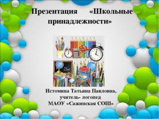 Презентация «Школьные принадлежности» Истомина Татьяна Павловна, учитель- ло
