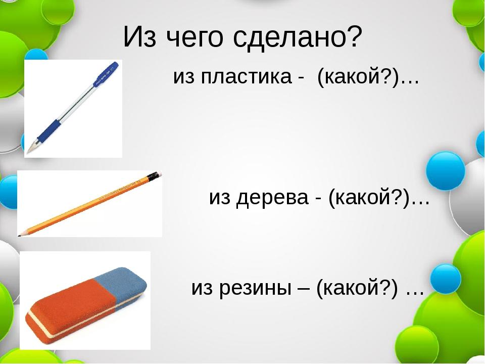Из чего сделано? из пластика - (какой?)… из дерева - (какой?)… из резины – (к...