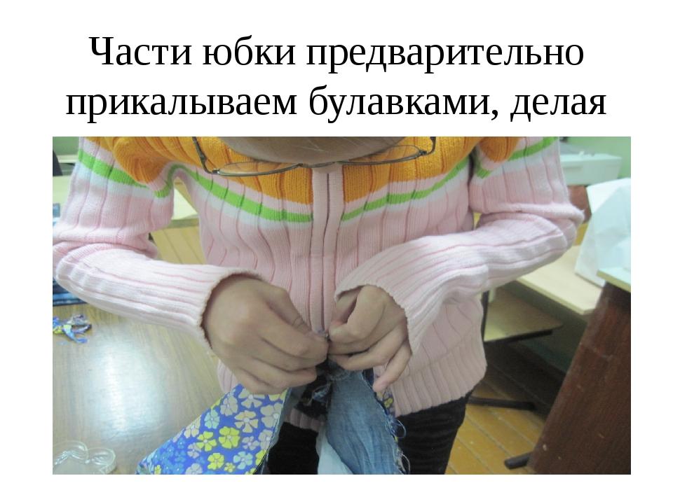 Части юбки предварительно прикалываем булавками, делая мягкие складки