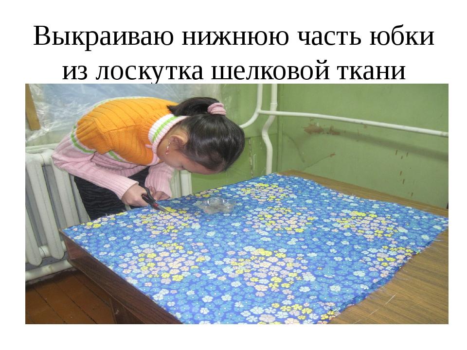 Выкраиваю нижнюю часть юбки из лоскутка шелковой ткани