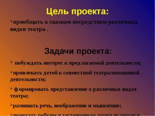 Цель проекта: приобщать к сказкам посредством различных видов театра . Задачи