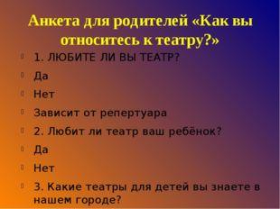 Анкета для родителей «Как вы относитесь к театру?» 1. ЛЮБИТЕ ЛИ ВЫ ТЕАТР? Да