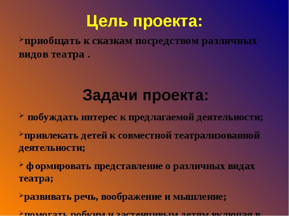 Цель проекта: приобщать к сказкам посредством различных видов театра . Задачи...