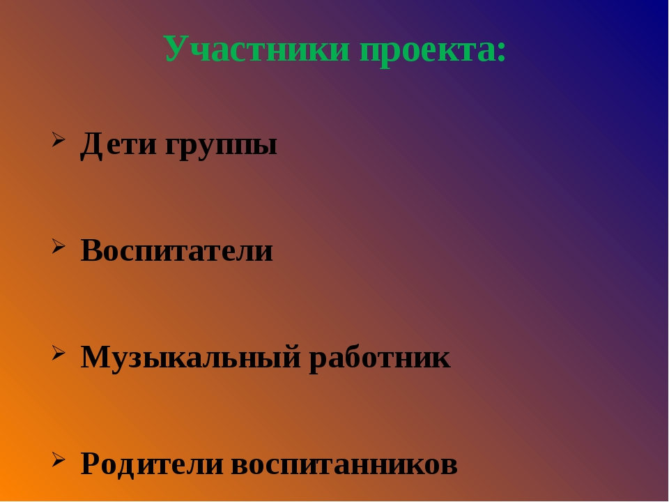 Участники проекта: Дети группы Воспитатели Музыкальный работник Родители восп...