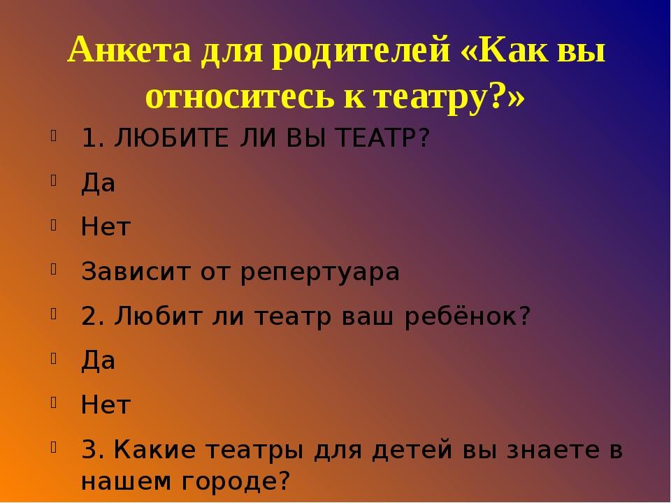Анкета для родителей «Как вы относитесь к театру?» 1. ЛЮБИТЕ ЛИ ВЫ ТЕАТР? Да...