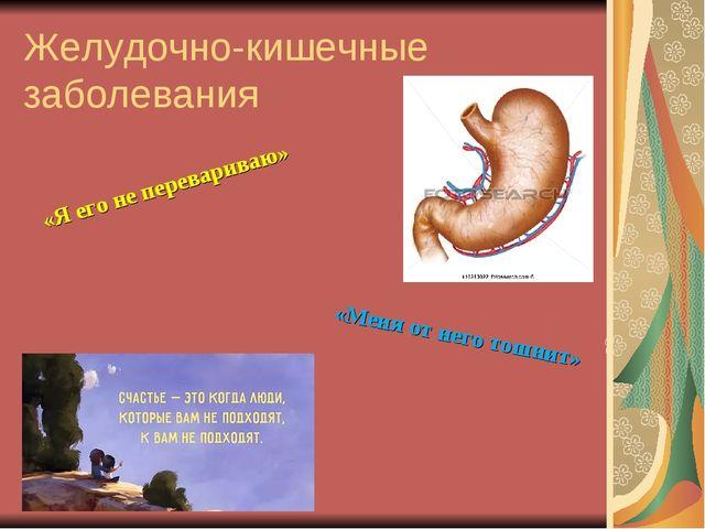 Желудочно-кишечные заболевания «Я его не перевариваю» «Меня от него тошнит»