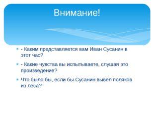 - Каким представляется вам Иван Сусанин в этот час? - Какие чувства вы испыты