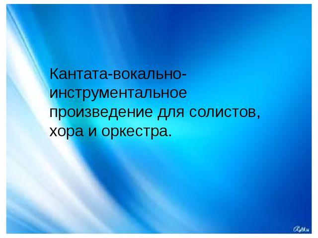 Кантата-вокально-инструментальное произведение для солистов, хора и оркестра.