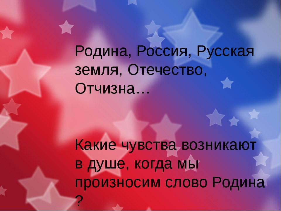 Родина, Россия, Русская земля, Отечество, Отчизна… Какие чувства возникают в...