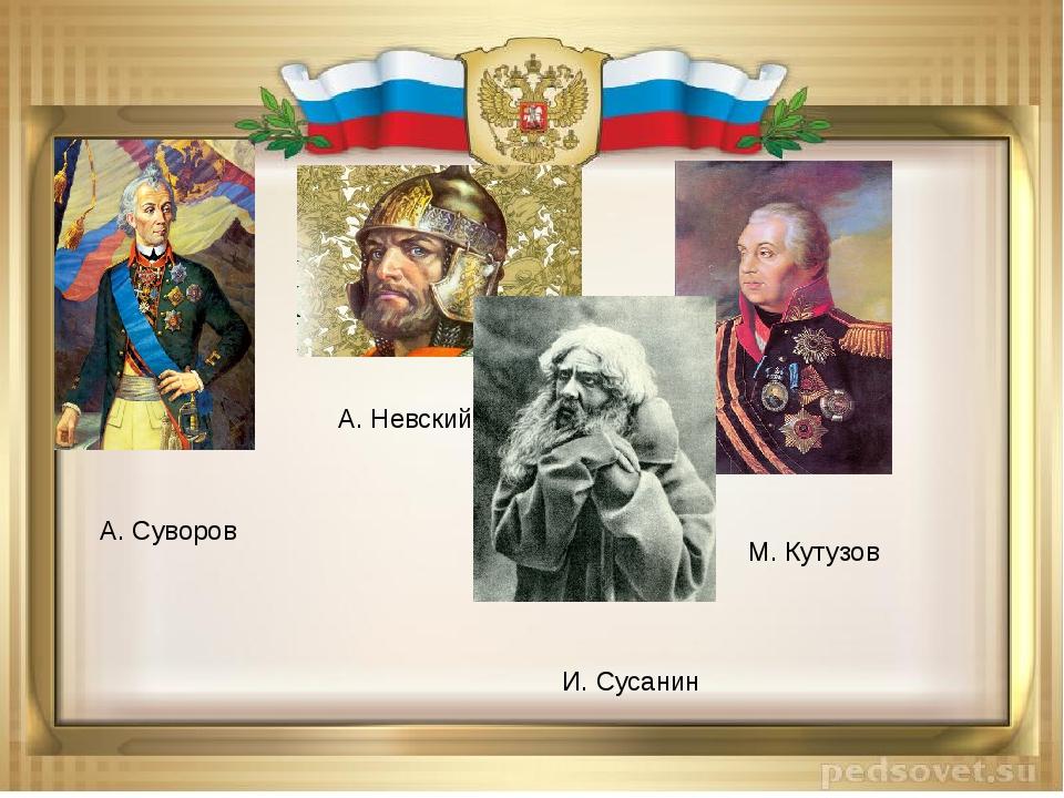 А. Суворов М. Кутузов А. Невский И. Сусанин