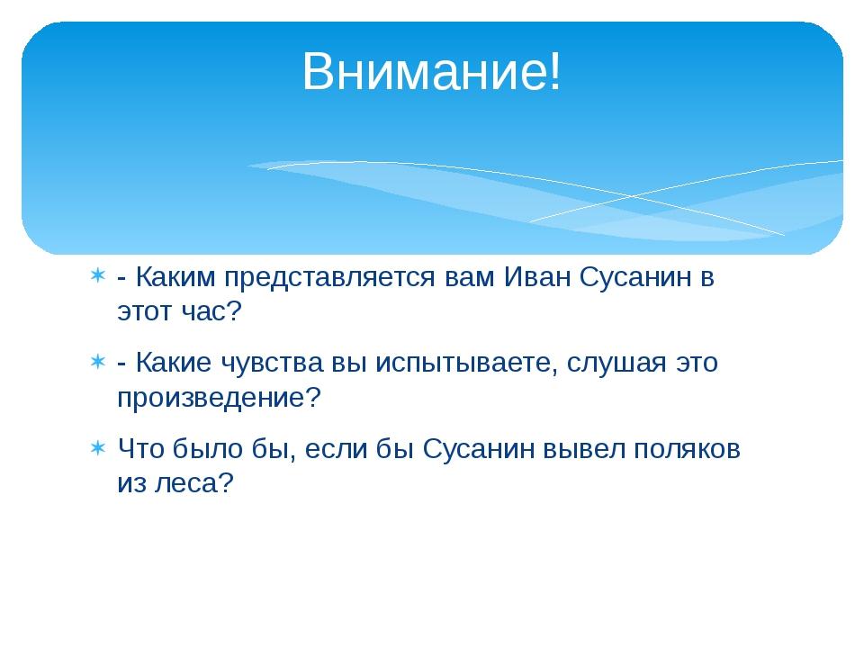 - Каким представляется вам Иван Сусанин в этот час? - Какие чувства вы испыты...