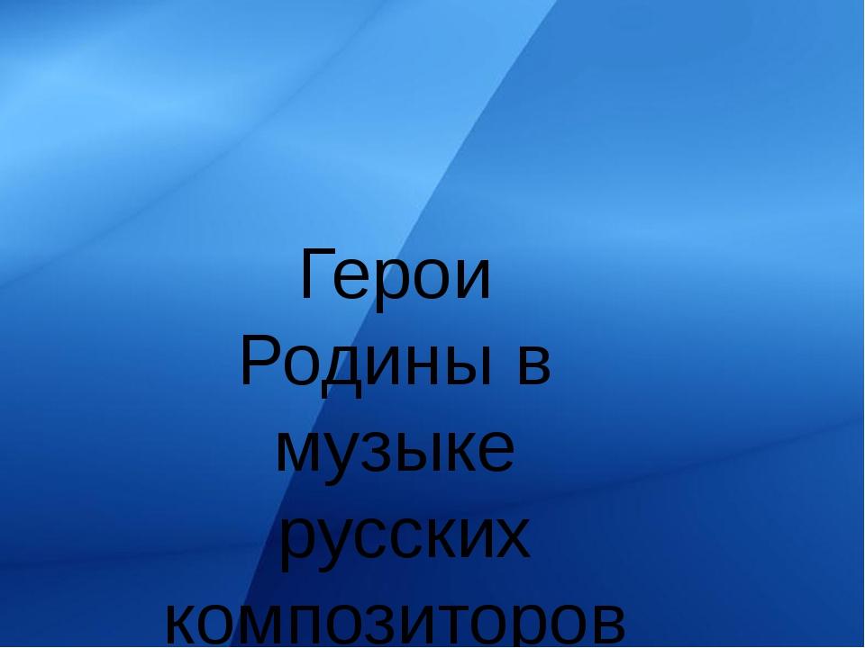Герои Родины в музыке русских композиторов