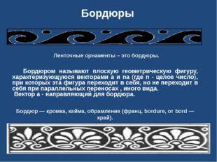 Бордюры Бордюром называют плоскую геометрическую фигуру, характеризующуюся