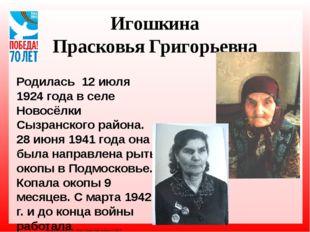 Игошкина Прасковья Григорьевна Родилась 12 июля 1924 года в селе Новосёлки Сы