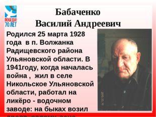 Бабаченко Василий Андреевич Родился 25 марта 1928 года в п. Волжанка Радищевс