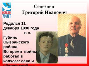 Селезнев Григорий Иванович Родился 11 декабря 1930 года в с. Губино Сызранско