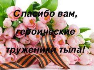 Спасибо вам, героические труженики тыла! Матюшкина А.В. http://nsportal.ru/u