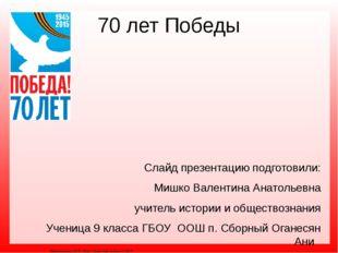 70 лет Победы Слайд презентацию подготовили: Мишко Валентина Анатольевна учит