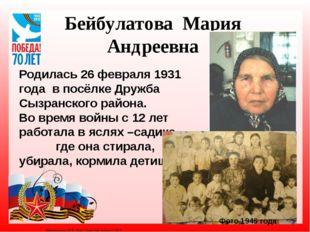Бейбулатова Мария Андреевна Родилась 26 февраля 1931 года в посёлке Дружба Сы