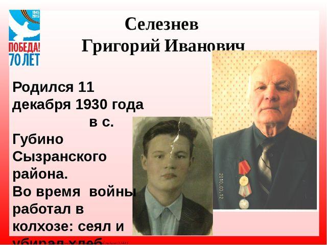 Селезнев Григорий Иванович Родился 11 декабря 1930 года в с. Губино Сызранско...