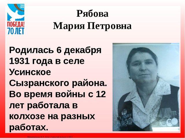 Рябова Мария Петровна Родилась 6 декабря 1931 года в селе Усинское Сызранског...