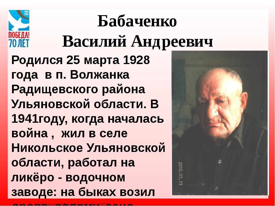 Бабаченко Василий Андреевич Родился 25 марта 1928 года в п. Волжанка Радищевс...