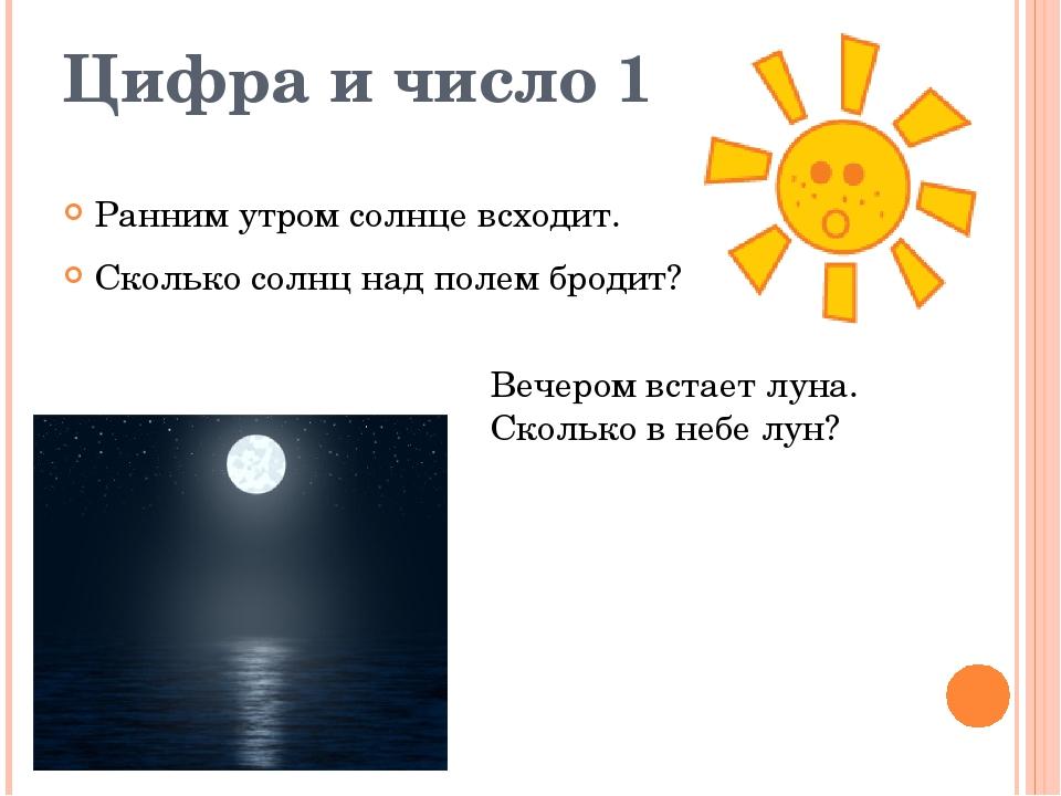 Цифра и число 1 Ранним утром солнце всходит. Сколько солнц над полем бродит?...