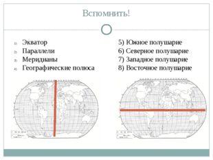 Вспомнить! Экватор Параллели Меридианы Географические полюса 5) Южное полушар