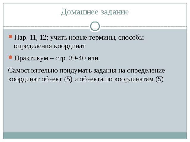 Домашнее задание Пар. 11, 12; учить новые термины, способы определения коорди...