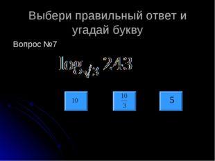 Выбери правильный ответ и угадай букву Вопрос №7