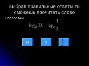 Выбрав правильные ответы ты сможешь прочитать слово Вопрос №9 16 2