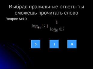 Выбрав правильные ответы ты сможешь прочитать слово Вопрос №10 5 9 1