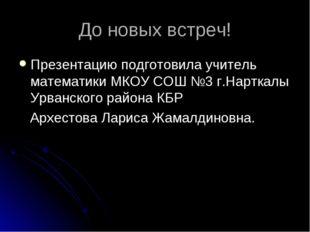До новых встреч! Презентацию подготовила учитель математики МКОУ СОШ №3 г.Нар