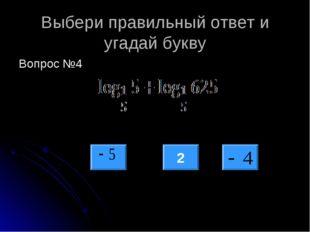 Выбери правильный ответ и угадай букву Вопрос №4 2
