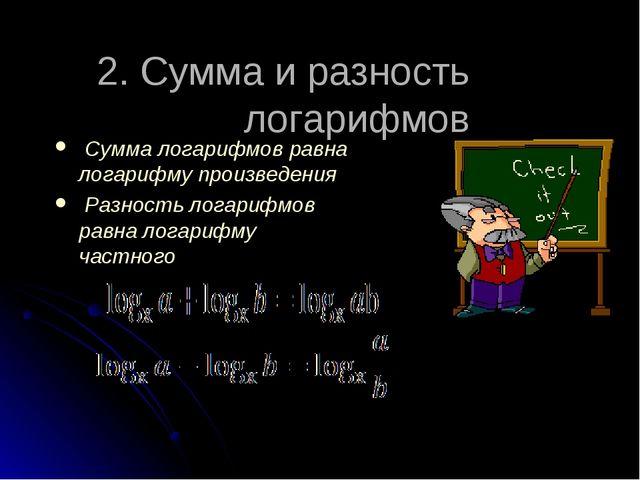 2. Сумма и разность логарифмов  Сумма логарифмов равна логарифму произведени...