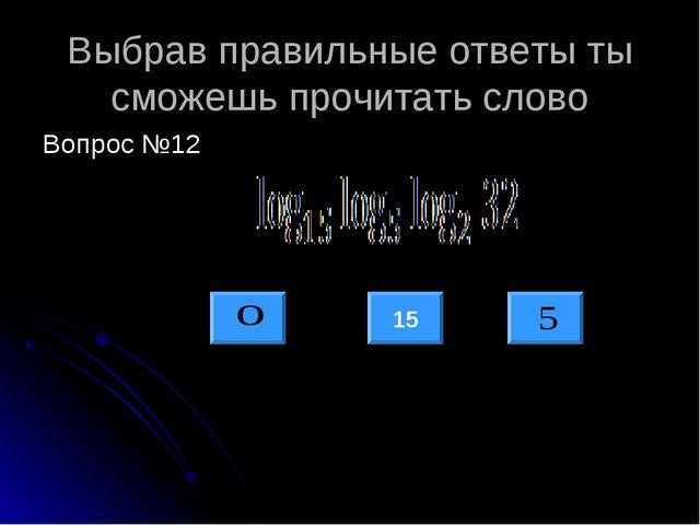 Выбрав правильные ответы ты сможешь прочитать слово Вопрос №12 15