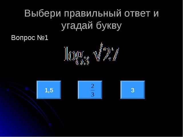 Выбери правильный ответ и угадай букву Вопрос №1 1,5 3