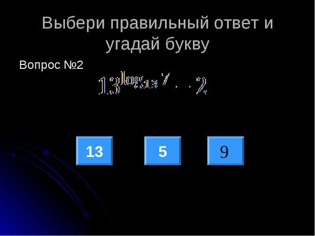 Выбери правильный ответ и угадай букву Вопрос №2 13 5