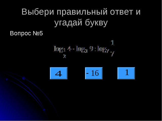 Выбери правильный ответ и угадай букву Вопрос №5