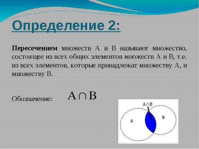 Определение 2: Пересечением множеств А и В называют множество, состоящее из в...