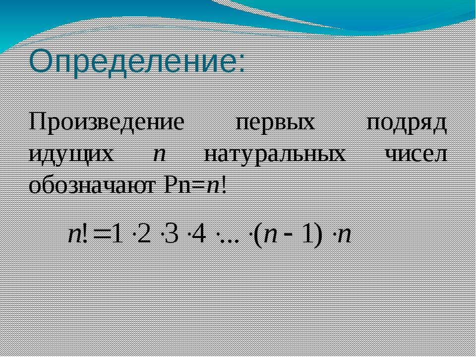 Определение: Произведение первых подряд идущих n натуральных чисел обозначают...