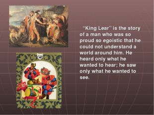 """King Lear"" is the story of a man who was so proud so egoistic that he could"
