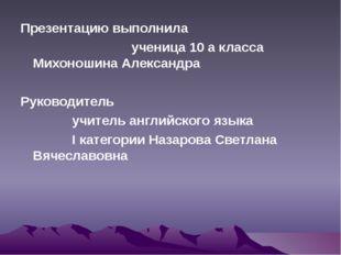Презентацию выполнила ученица 10 а класса Михоношина Александра Руководитель