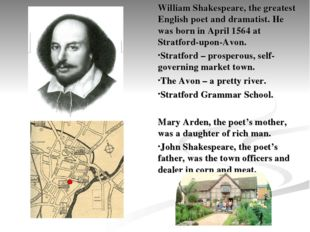 William Shakespeare, the greatest English poet and dramatist. He was born in
