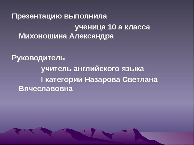 Презентацию выполнила ученица 10 а класса Михоношина Александра Руководитель...