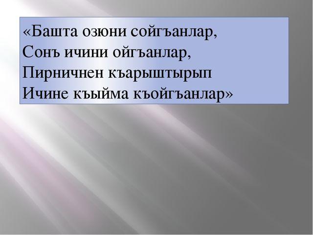 «Башта озюни сойгъанлар, Сонъ ичини ойгъанлар, Пирничнен къарыштырып Ичине къ...
