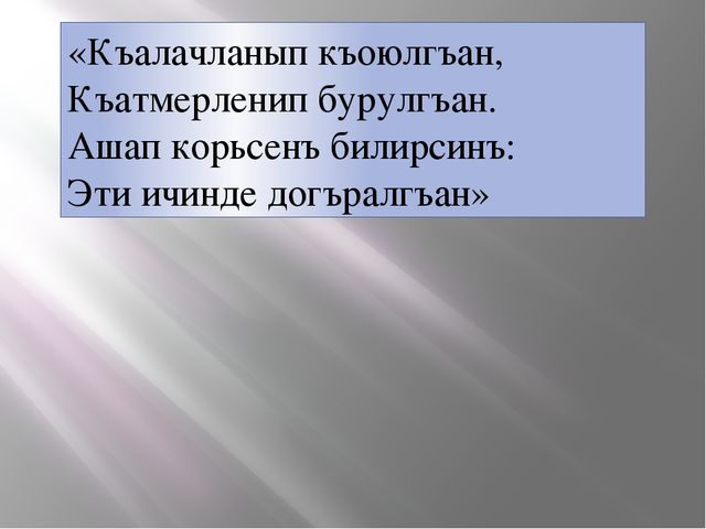 «Къалачланып къоюлгъан, Къатмерленип бурулгъан. Ашап корьсенъ билирсинъ: Эти...